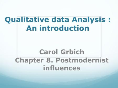 Qualitative data Analysis : An introduction Carol Grbich Chapter 8. Postmodernist influences.