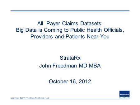 Copyright ©2011 Freedman Healthcare, LLC All Payer Claims Datasets: Big Data is Coming to Public Health Officials, Providers and Patients Near You StrataRx.