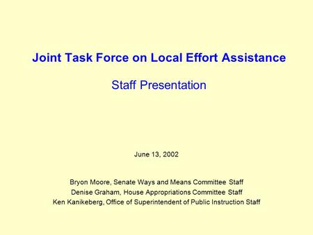 Joint Task Force on Local Effort Assistance Staff Presentation June 13, 2002 Bryon Moore, Senate Ways and Means Committee Staff Denise Graham, House Appropriations.