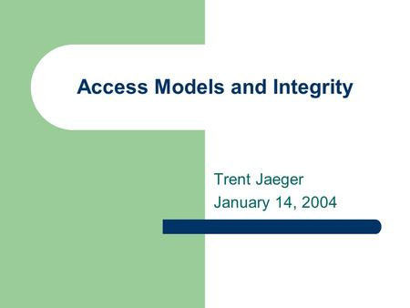 Access Models and Integrity Trent Jaeger January 14, 2004.