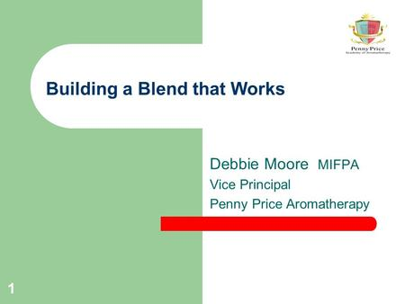1 Building a Blend that Works Debbie Moore MIFPA Vice Principal Penny Price Aromatherapy.