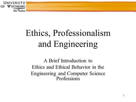 1 Ethics, Professionalism and Engineering A Brief Introduction to Ethics and Ethical Behavior in the Engineering and Computer Science Professions.