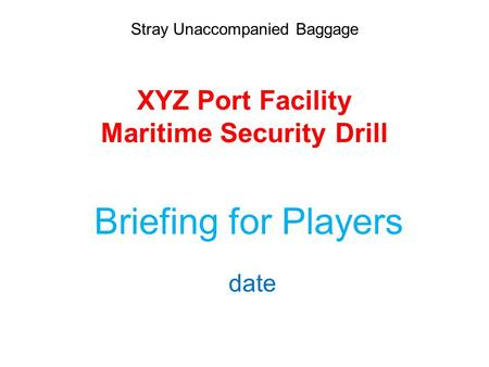 Stray Unaccompanied Baggage XYZ Port Facility Maritime Security Drill Briefing for Players date.