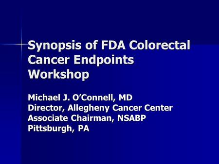 Synopsis of FDA Colorectal Cancer Endpoints Workshop Michael J. O'Connell, MD Director, Allegheny Cancer Center Associate Chairman, NSABP Pittsburgh, PA.