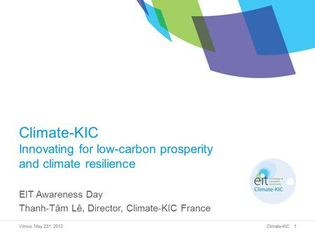Climate-KIC Climate-KIC Innovating for low-carbon prosperity and climate resilience EIT Awareness Day Thanh-Tâm Lê, Director, Climate-KIC France Vilnius,