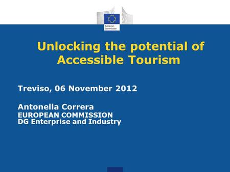 Unlocking the potential of Accessible Tourism Treviso, 06 November 2012 Antonella Correra EUROPEAN COMMISSION DG Enterprise and Industry.
