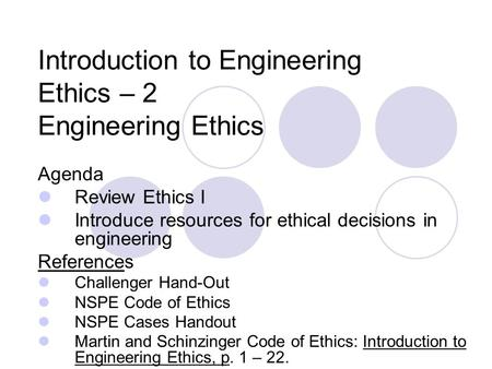 Introduction to Engineering Ethics – 2 Engineering Ethics Agenda Review Ethics I Introduce resources for ethical decisions in engineering References Challenger.