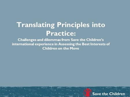 Translating Principles into Practice: Challenges and dilemmas from Save the Children's international experience in Assessing the Best Interests of Children.