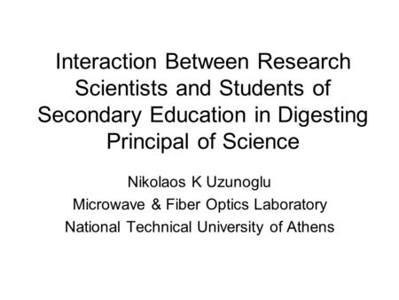 Interaction Between Research Scientists and Students of Secondary Education in Digesting Principal of Science Nikolaos K Uzunoglu Microwave & Fiber Optics.