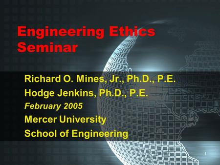 1 Engineering Ethics Seminar Richard O. Mines, Jr., Ph.D., P.E. Hodge Jenkins, Ph.D., P.E. February 2005 Mercer University School of Engineering.