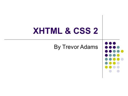 XHTML & CSS 2 By Trevor Adams. Last week XHTML eXtensible HyperText Mark-up Language The beginning – HTML Web Standards Concept and syntax Elements (tags)