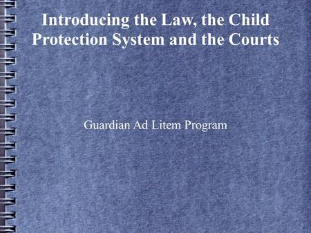 Introducing the Law, the Child Protection System and the Courts Guardian Ad Litem Program.