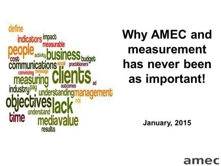 Why AMEC and measurement has never been as important! January, 2015.