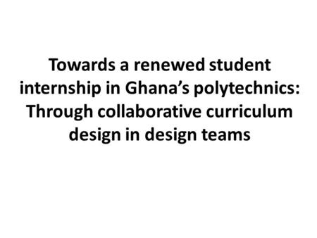 Towards a renewed student internship in Ghana's polytechnics: Through collaborative curriculum design in design teams.