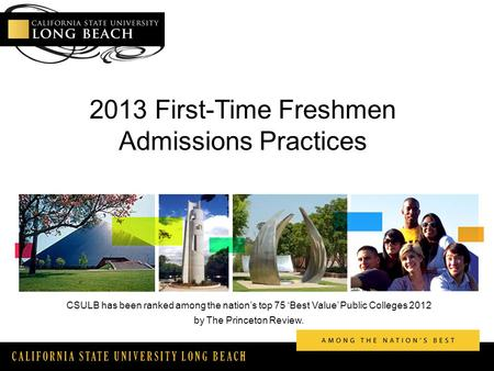 CALIFORNIA STATE UNIVERSITY LONG BEACH 2013 First-Time Freshmen Admissions Practices CSULB has been ranked among the nation's top 75 'Best Value' Public.