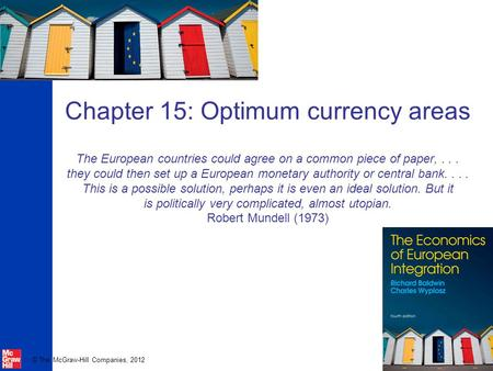 © The McGraw-Hill Companies, 2012 Chapter 15: Optimum currency areas The European countries could agree on a common piece of paper,... they could then.