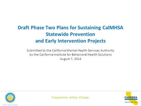 Compassion. Action. Change. Draft Phase Two Plans for Sustaining CalMHSA Statewide Prevention and Early Intervention Projects Submitted to the California.