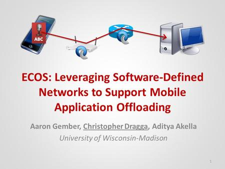 ECOS: Leveraging Software-Defined Networks to Support Mobile Application Offloading Aaron Gember, Christopher Dragga, Aditya Akella University of Wisconsin-Madison.