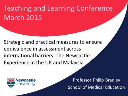 Strategic and practical measures to ensure equivalence in assessment across international barriers: The Newcastle Experience in the UK and Malaysia Professor.