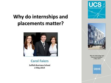 Why do Internships and Placements Matter? 2 May 2014 Why do internships and placements matter? Carol Faiers Suffolk Business School 2 May 2014.