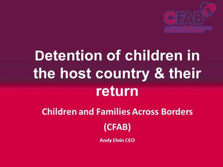 D etention of children in the host country & their return Children and Families Across Borders (CFAB) Andy Elvin CEO.
