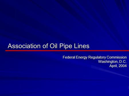 Association of Oil Pipe Lines Federal Energy Regulatory Commission Washington, D.C. April, 2004.