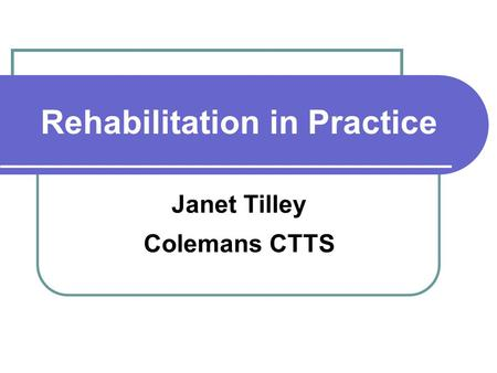 Rehabilitation in Practice Janet Tilley Colemans CTTS.