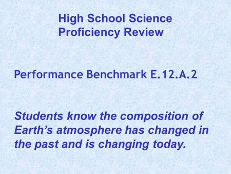 Performance Benchmark E.12.A.2 Students know the composition of Earth's atmosphere has changed in the past and is changing today. High School Science Proficiency.