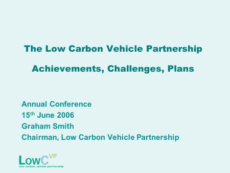 The Low Carbon Vehicle Partnership Achievements, Challenges, Plans Annual Conference 15 th June 2006 Graham Smith Chairman, Low Carbon Vehicle Partnership.