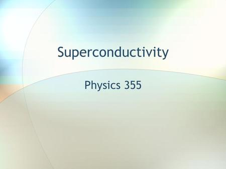 Superconductivity Physics 355. Introduction The topic of superconductivity brings together many of the topics we've covered: phonons structure magnetism.