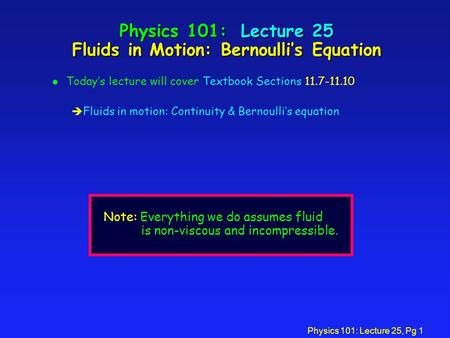Physics 101: Lecture 25, Pg 1 Physics 101: Lecture 25 Fluids in Motion: Bernoulli's Equation l Today's lecture will cover Textbook Sections 11.7-11.10.