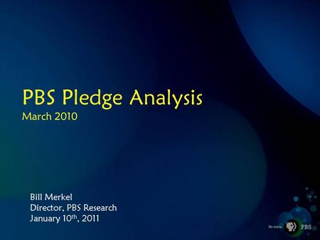 PBS Pledge Analysis March 2010 Bill Merkel Director, PBS Research January 10 th, 2011.