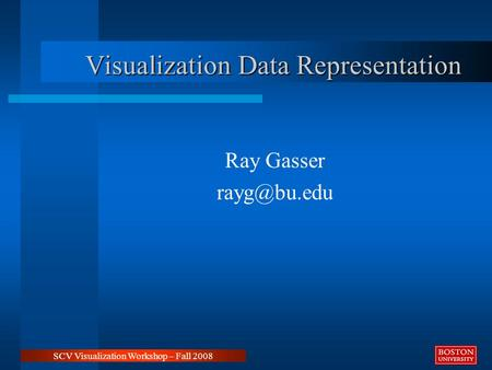 Visualization Data Representation Ray Gasser SCV Visualization Workshop – Fall 2008.