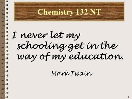 1111 Chemistry 132 NT I never let my schooling get in the way of my education. Mark Twain.