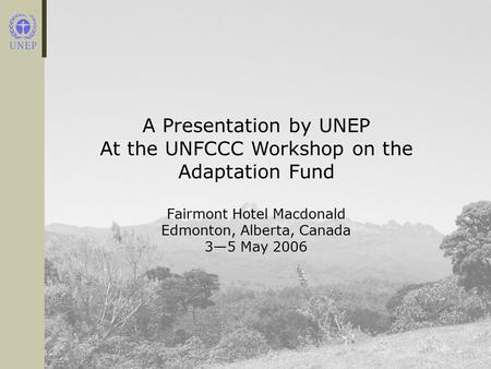 A Presentation by UNEP At the UNFCCC Workshop on the Adaptation Fund Fairmont Hotel Macdonald Edmonton, Alberta, Canada 3—5 May 2006.