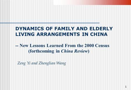 1 DYNAMICS OF FAMILY AND ELDERLY LIVING ARRANGEMENTS IN CHINA -- New Lessons Learned From the 2000 Census (forthcoming in China Review) Zeng Yi and Zhenglian.