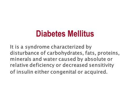 Diabetes Mellitus It is a syndrome characterized by disturbance of carbohydrates, fats, proteins, minerals and water caused by absolute or relative deficiency.