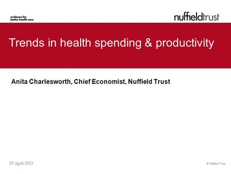 © Nuffield Trust 29 April 2015 Trends in health spending & productivity Anita Charlesworth, Chief Economist, Nuffield Trust.