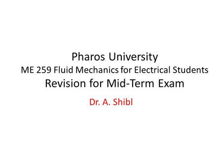 Pharos University ME 259 Fluid Mechanics for Electrical Students Revision for Mid-Term Exam Dr. A. Shibl.