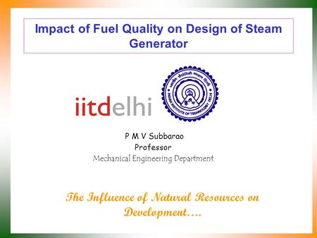 Impact of Fuel Quality on Design of Steam Generator P M V Subbarao Professor Mechanical Engineering Department The Influence of Natural Resources on Development….