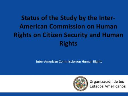 Status of the Study by the Inter- American Commission on Human Rights on Citizen Security and Human Rights Inter-American Commission on Human Rights Avance.