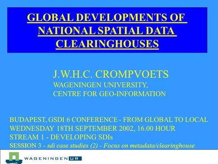 GLOBAL DEVELOPMENTS OF NATIONAL SPATIAL DATA CLEARINGHOUSES J.W.H.C. CROMPVOETS WAGENINGEN UNIVERSITY, CENTRE FOR GEO-INFORMATION BUDAPEST, GSDI 6 CONFERENCE.