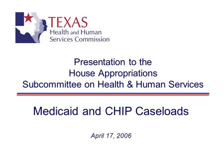 Presentation to the House Appropriations Subcommittee on Health & Human Services Medicaid and CHIP Caseloads April 17, 2006.
