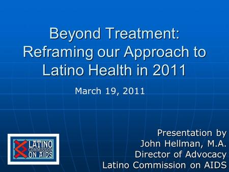 Beyond Treatment: Reframing our Approach to Latino Health in 2011 Presentation by John Hellman, M.A. Director of Advocacy Latino Commission on AIDS March.