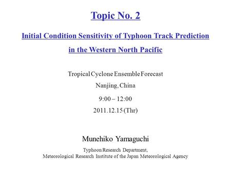Munehiko Yamaguchi Typhoon Research Department, Meteorological Research Institute of the Japan Meteorological Agency 9:00 – 12:00 2011.12.15 (Thr) Topic.