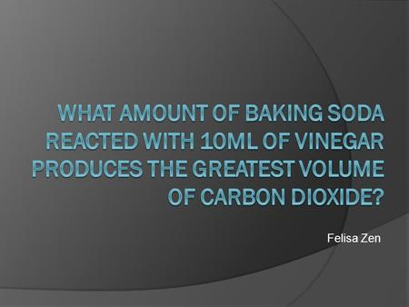 Felisa Zen. Aim  To find out what mass of baking soda reacted with 10mL of vinegar will produce the greatest volume of carbon dioxide in a 100mL eudiometer.