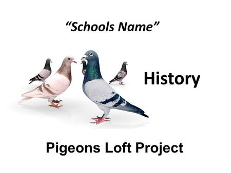 """Schools Name"" Pigeons Loft Project History. History and Homing Pigeons Why are homing pigeons related to History? How important was Homing pigeons in."