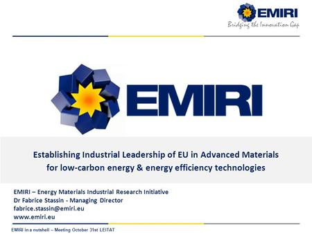 E NERGY M ATERIALS I NDUSTRIAL R ESEARCH I NITIATIVE Bridging the Innovation Gap EMIRI in a nutshell – Meeting October 31st LEITAT Establishing Industrial.