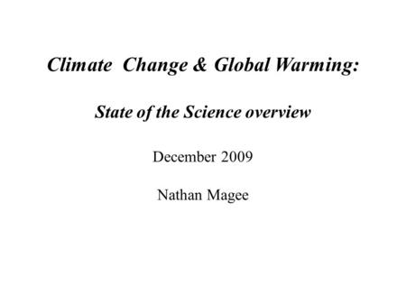 Climate Change & Global Warming: State of the Science overview December 2009 Nathan Magee.