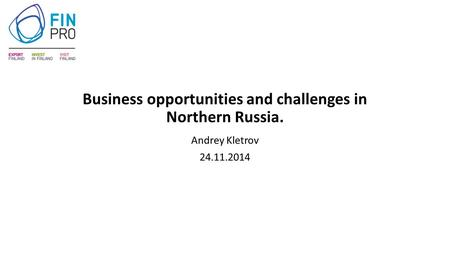 Business opportunities and challenges in Northern Russia. Andrey Kletrov 24.11.2014.